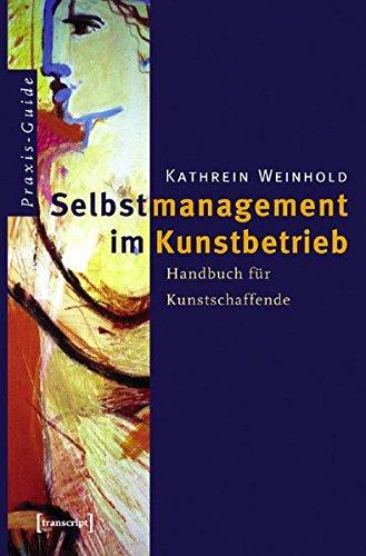 Selbstmanagement im Kunstbetrieb: Handbuch für Kunstschaffende (Schriften zum Kultur- und Museumsmanagement)