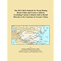 The 2011-2016 Outlook for Wood Dining Room China and Corner Cabinets Excluding Custom Cabinets Sold at Retail Directly to the Customer in Greater China