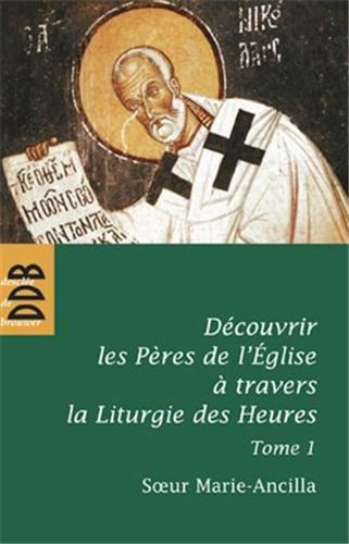 Découvrir les Pères de l'Eglise à travers la Liturgie des Heures : Tome 1, Les Pères avant Nicée