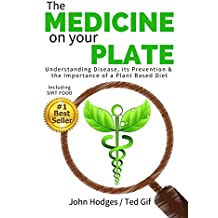 Heal Your Body: The MEDICINE on your PLATE: Understanding Disease, Prevention and the Importance of Plant Based Nutrition & Diet SIRT FOOD, DIABETES, CANCER, ARTHRITIS, CHILDHOOD DISEASE