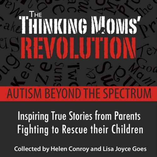 The Thinking Mom's Revolution: Autism Beyond the Spectrum: Inspiring True Stories from Parents Fighting to Rescue Their Children