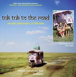 Tuk-Tuk to the Road: Two Girls, Three Wheels, 12,500 Miles by [Bolingbroke-Kent, Antonia, Huxster, Jo]