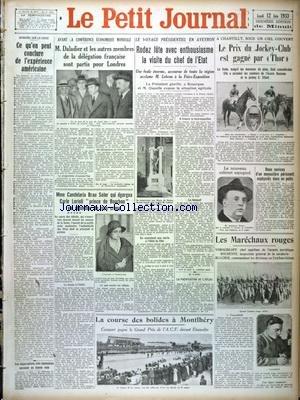 PETIT JOURNAL (LE) [No 25715] du 12/06/1933 - OPINIONS SUR LA CRISE - CE QU'ON PEUT CONCLURE DE L'EXPERIENCE AMERICAINE - AVANT LA CONFERENCE ECONOMIQUE MONDIALE - VOYAGE DU PRESIDENT EN AVEYRON - LE NOUVEAU CABINET ESPAGNOL - LES MARECHAUX ROUGES VOROCHILOFF - BOUDENNY - BLUCHER - MMECANDELARIA BRAU SOLER QUI EGORGEA CARLO LORIOLI - PRINCE DE BOURBON VA REPONDRE DE SON CRIME - LES COURSES A MONTLHERY