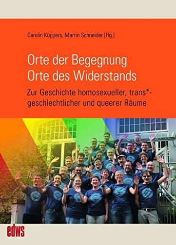 Orte der Begegnung. Orte des Widerstands: Zur Geschichte homosexueller, trans*geschlechtlicher und queerer Räume (Geschichte der Homosexuellen in Deutschland nach 1945)