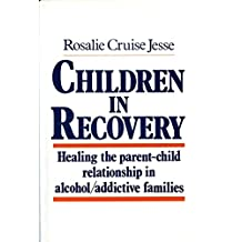 Children in Recovery: Healing the Parent-Child Relationship in Alcohol/Addictive Parents: Healing the Parent-Child Relationship in Alcohol/Addictive Families