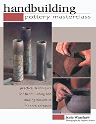 Pottery Masterclass: Handbuilding - Practical Techniques for Handbuilding and Making Moulds in Modern Ceramics (Pottery Masterlass)