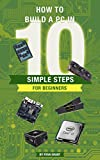 How to build a PC in 10 simple steps for beginners! (The ultimate PC guide for beginners Book 2)