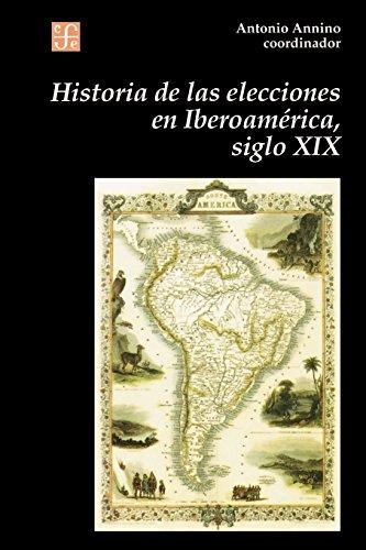 Historia de Las Elecciones En Iberoamerica, Siglo XIX: de La Formacion del Espacio Politico Nacional (Seccion de Obras de Historia)