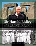 Sir Harold Ridley and His Fight for Sight: He Changed the World So That We May Better See it