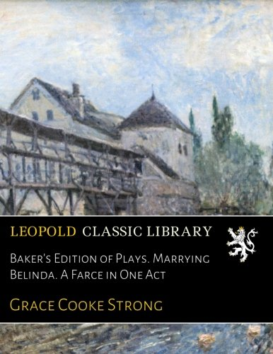 Baker's Edition of Plays. Marrying Belinda. A Farce in One Act por Grace Cooke Strong