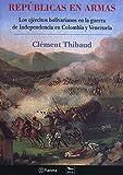Repúblicas en armas: Los ejércitos bolivarianos en la guerra de Independencia en Colombia y Venezuela (Travaux de l'IFÉA) (Spanish Edition)