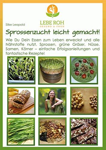 Sprossenzucht leicht gemacht: Wie Du Dein Essen zum Leben erweckst und alle Nährstoffe nutzt. Sprossen, grüne Gräser, Nüsse, Samen und Körner - einfache Erfolgsanleitung und fantastische Rezepte. (Essen Gras)