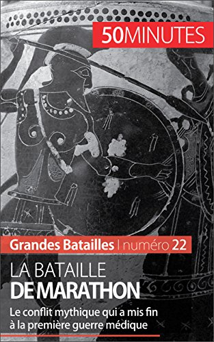 La bataille de Marathon: Le conflit mytique qui a mis fin à la première guerre médique (Grandes Batailles t. 22)