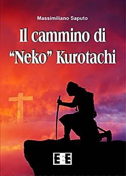 """Il cammino di """"Neko"""" Kurotachi (Grande e piccola storia) (Italian Edition) by [Massimiliano Saputo]"""