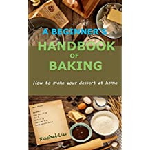 A BEGINNER'S HANDBOOK OF BAKING:How to make your dessert at home (English Edition)