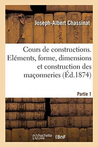 Cours de constructions. Partie 1: Notions pratiques sur les éléments, la forme, les dimensions et la construction des maçonneries par Joseph-Albert Chassinat