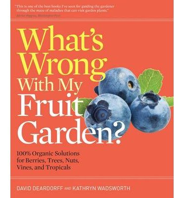 What's Wrong With My Fruit Garden?: 100% Organic Solutions for Berries, Trees, Nuts, Vines, and Tropicals (What's Wrong Series) by David Deardorff (2013-12-31)