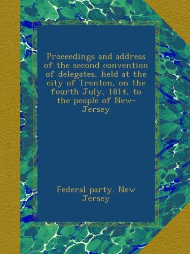 ess of the second convention of delegates, held at the city of Trenton, on the fourth July, 1814, to the people of New-Jersey ()