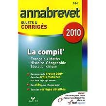 La compil' Français Mathématiques Histoire Géographie : Annabrevet Sujets et corrigés 2010