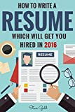 Resume: How To Write A Resume Which Will Get You Hired In 2016 (Resume, Resume Writing, CV, Resume Samples, Resume Templates, How to Write a CV, CV Writing, ... Tips, Resume Secrets) (English Edition)
