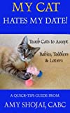 My Cat Hates My Date!: Teach Cats to Accept Babies, Toddlers and Lovers: Volume 2 (A Quick Tips Guide)