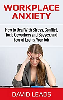 Workplace Anxiety: How to Deal With Stress, Conflict, Toxic Coworkers and Bosses, and Fear of Losing Your Jo (English Edition) von [Leads, David, Relationship Up]
