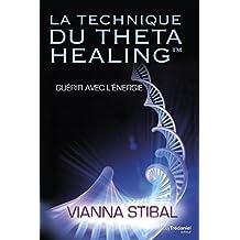La technique du Theta Healing : Guérir avec l'énergie (French Edition)