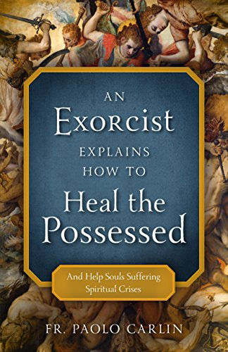 An Exorcist Explains How to Heal the Possessed: And Help Souls Suffering Spiritual Crises