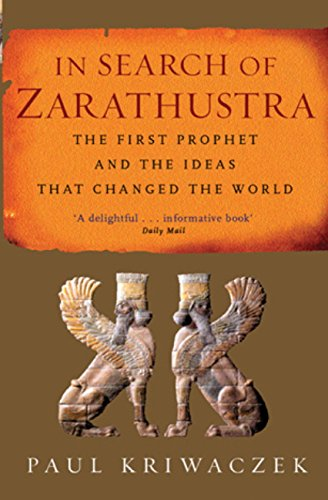 In Search Of Zarathustra: The First Prophet and the Ideas that Changed the World por Paul Kriwaczek