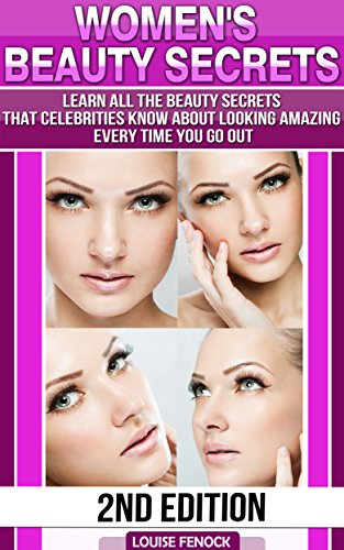 Beauty:Womens Beauty Secrets 2nd Edition - Learn all the Beauty Secrets Celebrities know about Looking Amazing Everytime You Go Out (beauty tips, beauty, ance books Book 1)