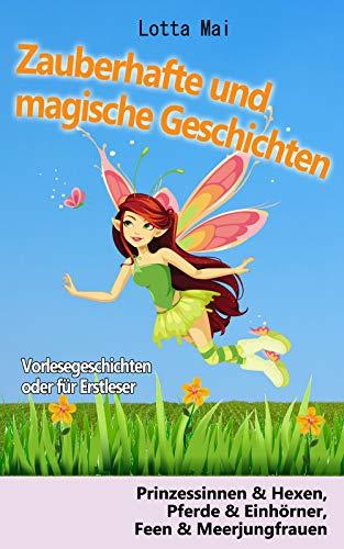 Zauberhafte und magische Geschichten - Vorlesegeschichten oder für Erstleser: Prinzessinnen und Hexen, Pferde und Einhörner, Feen und  Meerjungfrauen