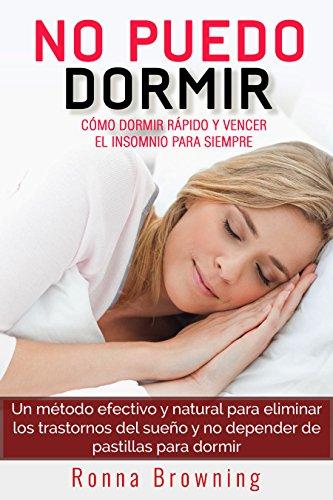 No Puedo Dormir. Como dormir rapido y vencer el insomnio para siempre.: Un metodo efectivo y natural para eliminar los trastornos del sueño y no depender de pastillas para dormir. por Ronna Browning