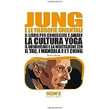 JUNG E LA FILOSOFIA ORIENTALE: Il libro per conoscere e amare la cultura Yoga, il Buddhismo e la Meditazione Zen, il Tao, i Mandala e l'I Ching