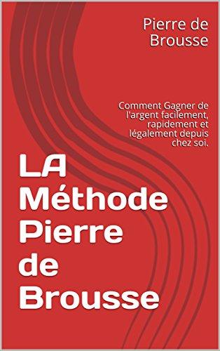 LA Méthode Pierre de Brousse: Comment Gagner de l'argent facilement, rapidement et légalement depuis chez soi.