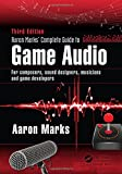 Aaron Marks' Complete Guide to Game Audio: For Composers, Musicians, Sound Designers, Game Developers