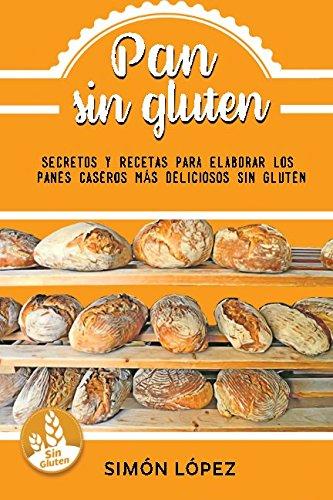 Pan Sin Gluten: Las Mejores Recetas Para Elaborar Los Panes Más Deliciosos Con Cereales Saludables Sin Gluten por Smon Lopez