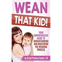 Wean that Kid: Your Comprehensive Guide to Understanding and Mastering the Weaning Process (English Edition)