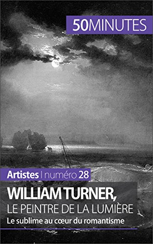 William Turner, le peintre de la lumière: Le sublime au coeur du romantisme (Artistes t. 28)