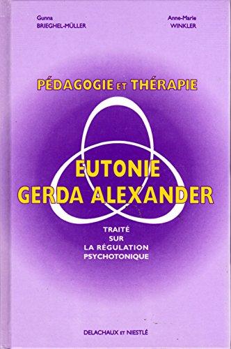 PEDAGOGIE ET THERAPIE EN EUTONIE GERDA ALEXANDER. : Traité sur la régulation psychotonique par Gunna Brieghel-Muller