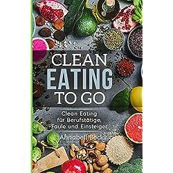 Clean Eating To Go: Clean Eating für Berufstätige, Faule und Einsteiger