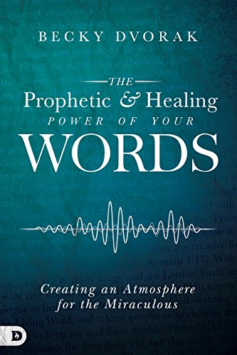 The Prophetic and Healing Power of Your Words: Creating an Atmosphere for the Miraculous por Becky Dvorak