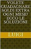 eBook Gratis da Scaricare Volete guadagnare soldi extra ogni mese Ecco le soluzioni (PDF,EPUB,MOBI) Online Italiano