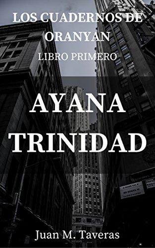 LIBRO PRIMERO, AYANA TRINIDAD (LOS CUADERNOS  DE ORANYAN nº 1) por JUAN M. TAVERAS