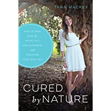 Cured by Nature: How to Heal from the Inside Out, Find Happiness, and Discover Your True Self
