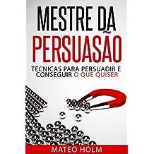 MESTRE DA PERSUASÃO: TÉCNICAS PARA PERSUADIR E CONSEGUIR O QUE QUISER: Persuasão e linguagem corporal, uma ferramenta poderosa para CONVENCER (Portuguese Edition)