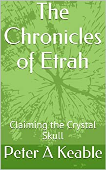 The Chronicles of Etrah (Claiming the Crystal Skull Book 1) by [Keable, Peter A]