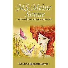 MS-Meine Sonne  Teil 3: ... warum nicht einmal positiv denken! (Frauenpower trotz MS - Trilogie)