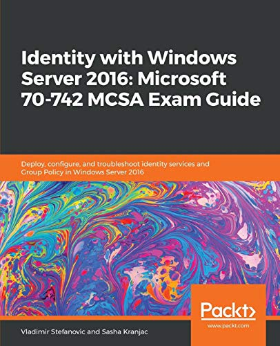 Identity with Windows Server 2016: Microsoft 70-742 MCSA Exam Guide: Deploy, configure, and troubleshoot identity services and Group Policy in Windows Server 2016