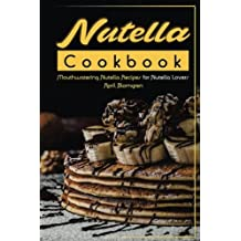 Nutella Cookbook: Mouthwatering Nutella Recipes for Nutella Lovers
