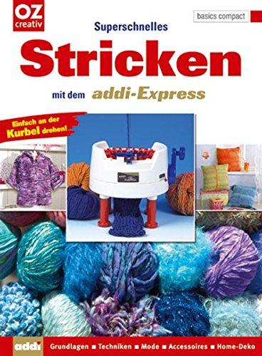 Superschnelles Stricken mit dem addi-Express: Grundlagen - Techniken - Mode - Accessoires - Home-Deko (Stricken Strickmaschine)